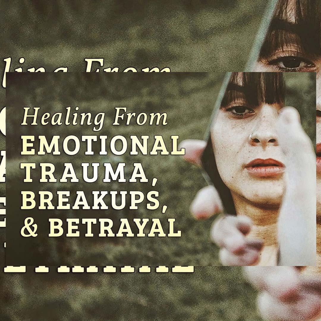 Healing from Emotional Trauma, Break Ups and Betrayal